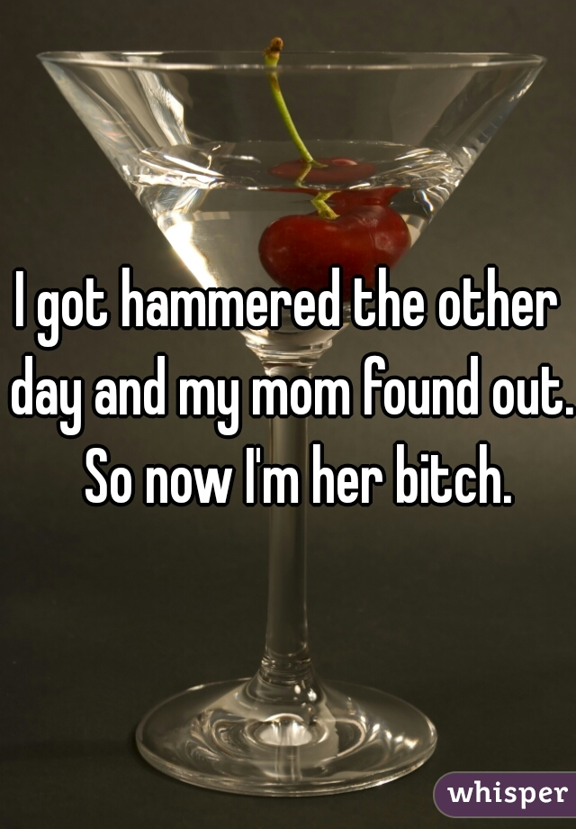 I got hammered the other day and my mom found out.  So now I'm her bitch.