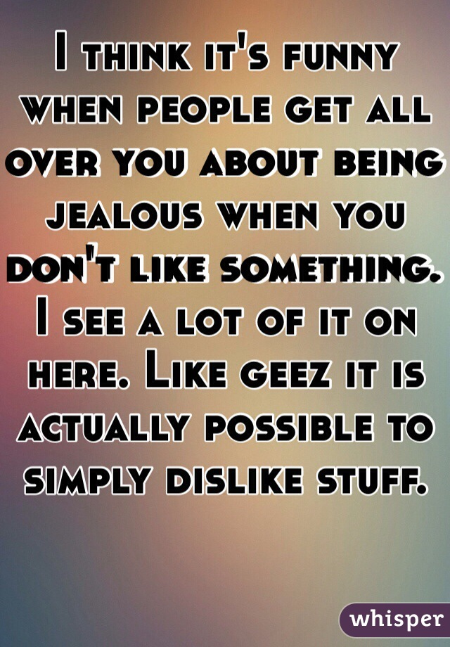 I think it's funny when people get all over you about being jealous when you don't like something.  I see a lot of it on here. Like geez it is actually possible to simply dislike stuff.