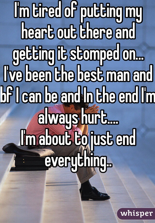 I'm tired of putting my heart out there and getting it stomped on... I've been the best man and bf I can be and In the end I'm always hurt.... I'm about to just end everything..