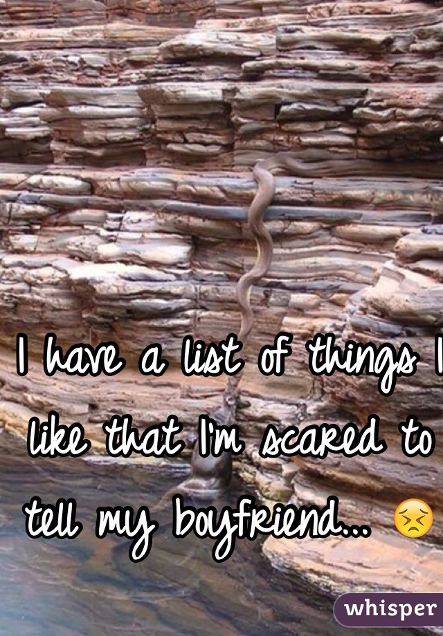 I have a list of things I like that I'm scared to tell my boyfriend... 😣