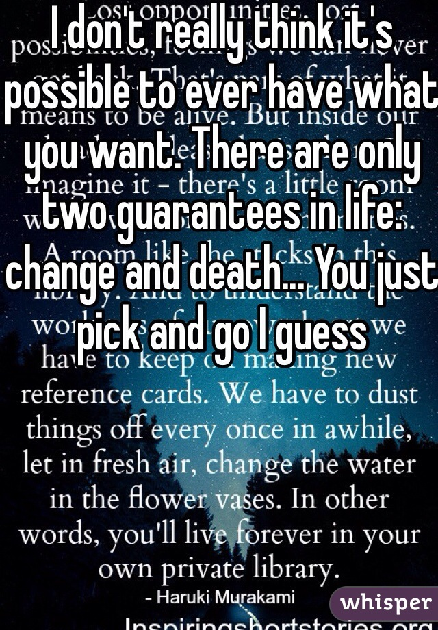 I don't really think it's possible to ever have what you want. There are only two guarantees in life: change and death... You just pick and go I guess