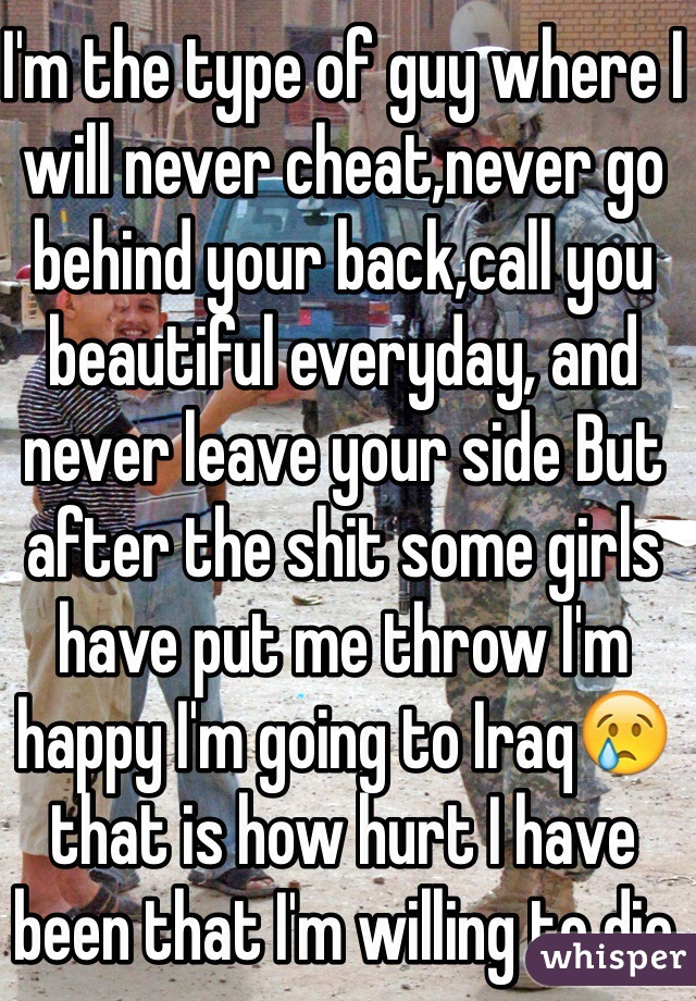 I'm the type of guy where I will never cheat,never go behind your back,call you beautiful everyday, and never leave your side But after the shit some girls have put me throw I'm happy I'm going to Iraq😢that is how hurt I have been that I'm willing to die