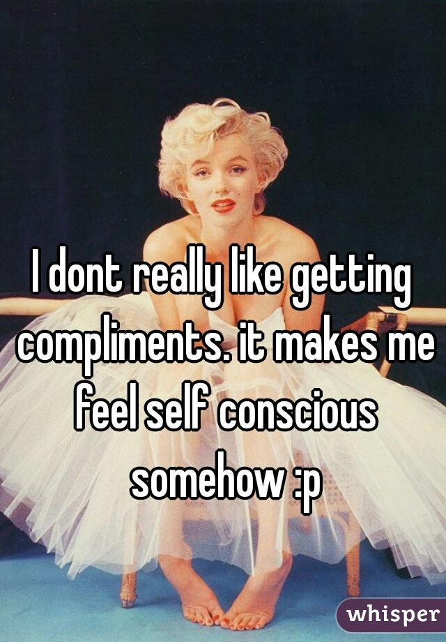 I dont really like getting compliments. it makes me feel self conscious somehow :p