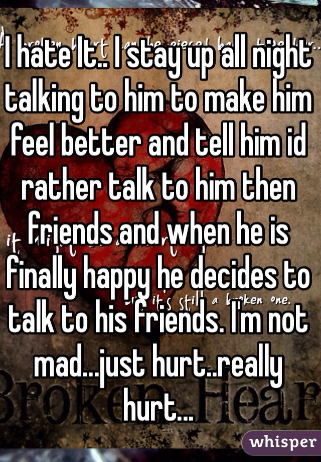 I hate It.. I stay up all night talking to him to make him feel better and tell him id rather talk to him then friends and when he is finally happy he decides to talk to his friends. I'm not mad...just hurt..really hurt...