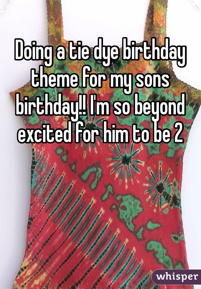 Doing a tie dye birthday theme for my sons birthday!! I'm so beyond excited for him to be 2