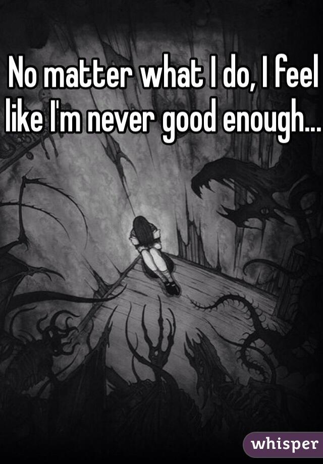 No matter what I do, I feel like I'm never good enough...