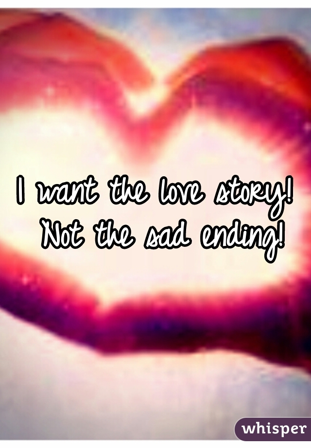 I want the love story! Not the sad ending!