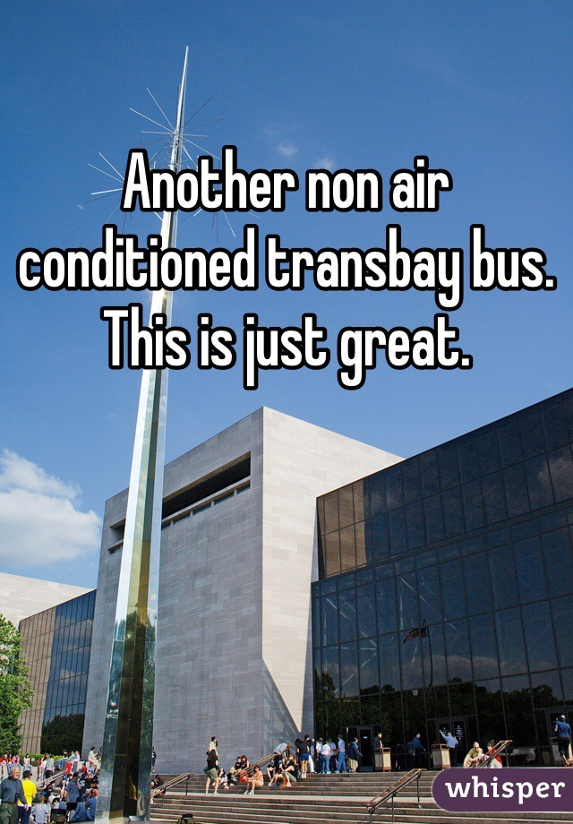 Another non air conditioned transbay bus. This is just great.