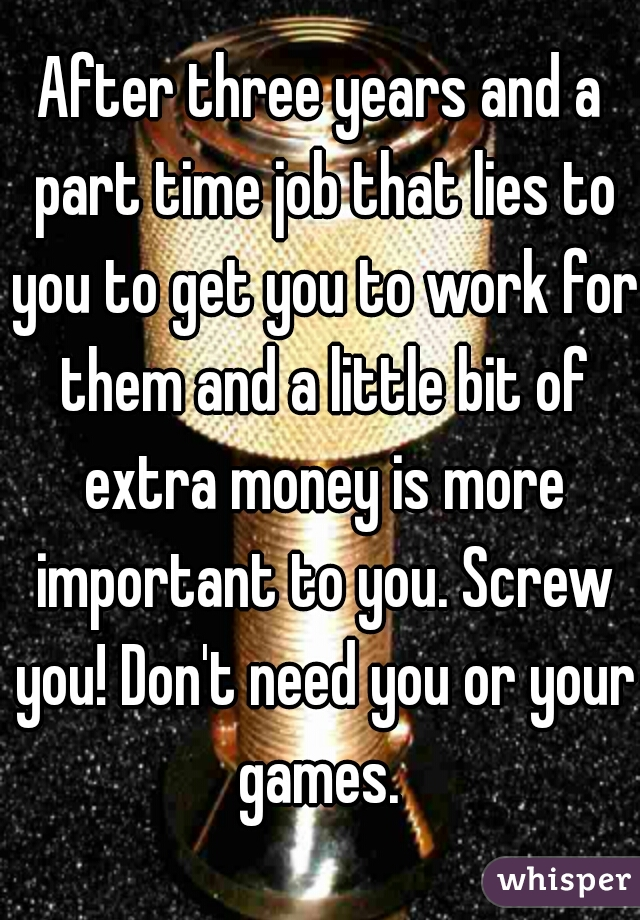After three years and a part time job that lies to you to get you to work for them and a little bit of extra money is more important to you. Screw you! Don't need you or your games.