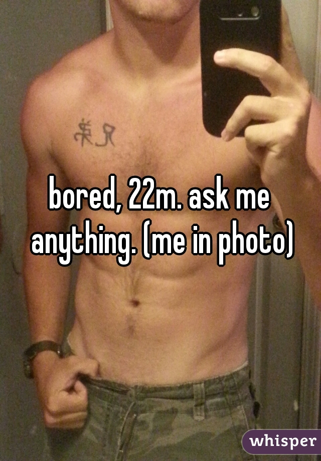 bored, 22m. ask me anything. (me in photo)