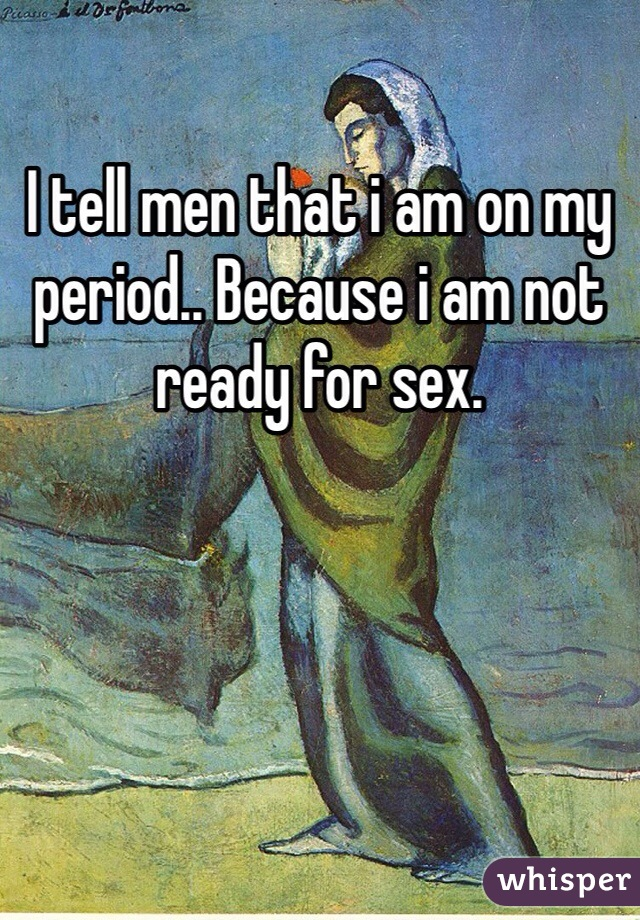 I tell men that i am on my period.. Because i am not ready for sex.