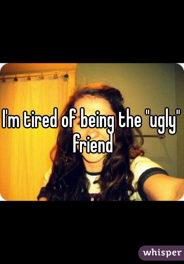 "I'm tired of being the ""ugly"" friend"