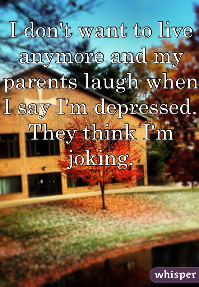 I don't want to live anymore and my parents laugh when I say I'm depressed. They think I'm joking.