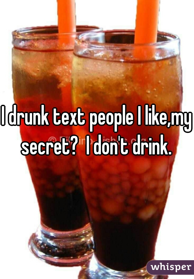 I drunk text people I like,my secret?  I don't drink.