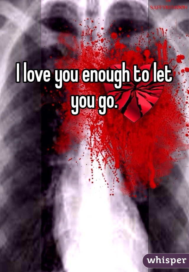 I love you enough to let you go.