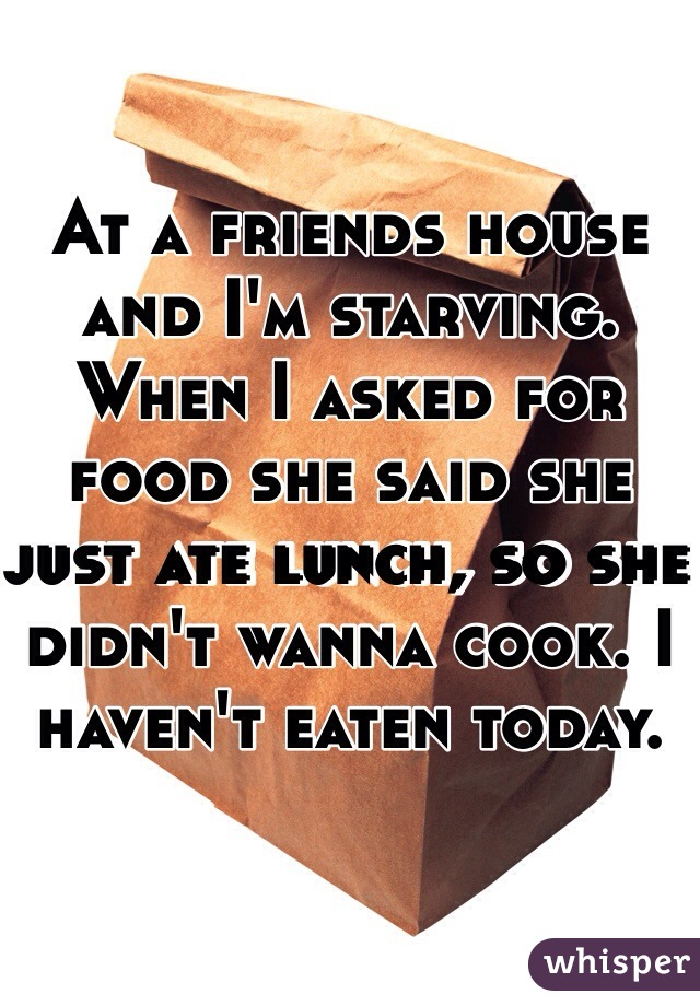 At a friends house and I'm starving. When I asked for food she said she just ate lunch, so she didn't wanna cook. I haven't eaten today.