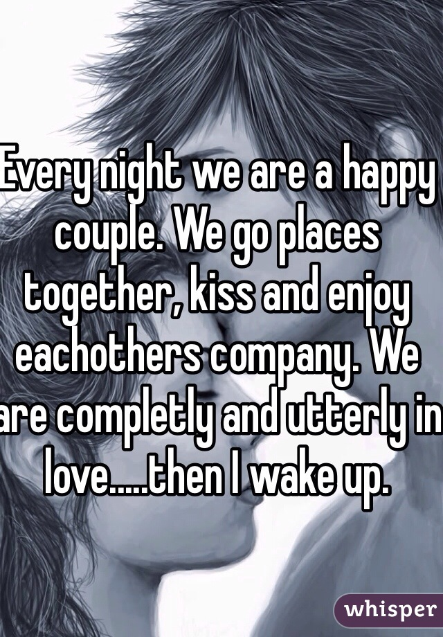 Every night we are a happy couple. We go places together, kiss and enjoy eachothers company. We are completly and utterly in love.....then I wake up.