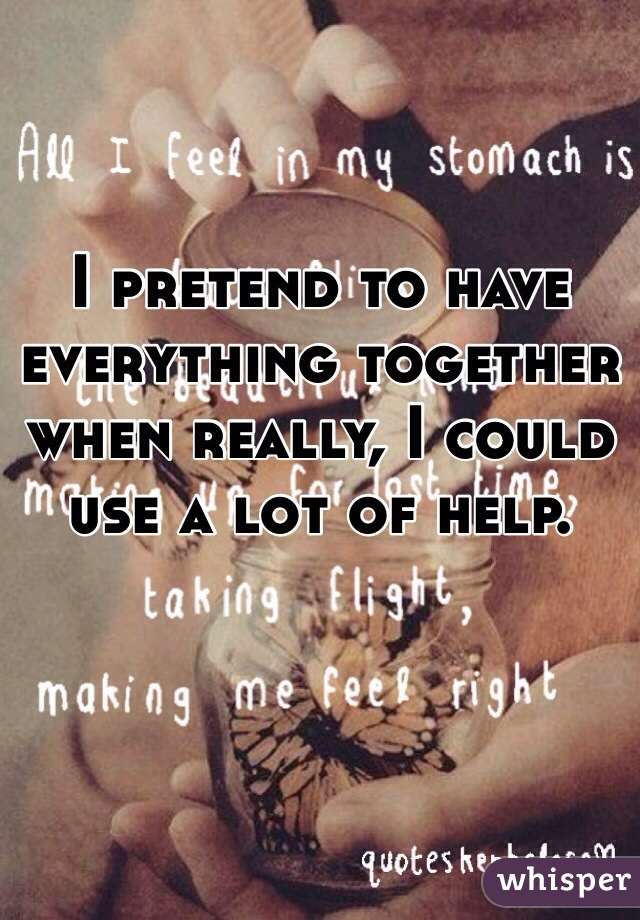 I pretend to have everything together when really, I could use a lot of help.