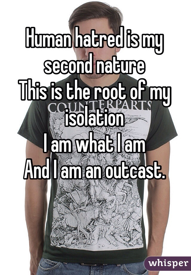 Human hatred is my second nature This is the root of my isolation I am what I am And I am an outcast.