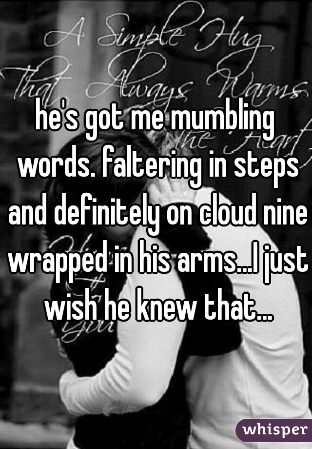 he's got me mumbling words. faltering in steps and definitely on cloud nine wrapped in his arms...I just wish he knew that...