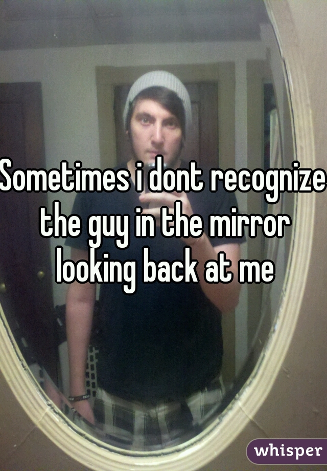 Sometimes i dont recognize the guy in the mirror looking back at me