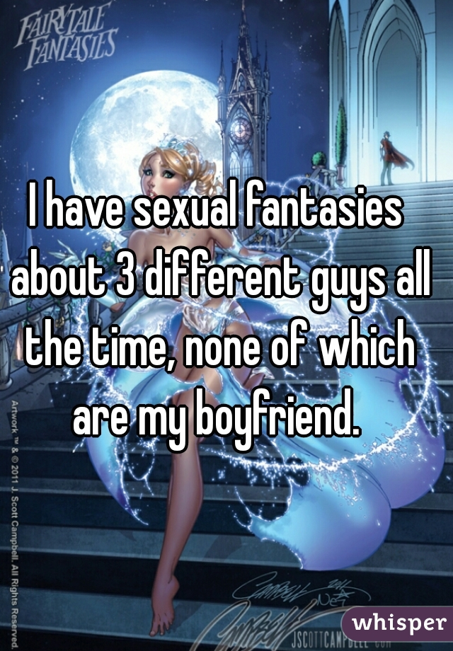 I have sexual fantasies about 3 different guys all the time, none of which are my boyfriend.