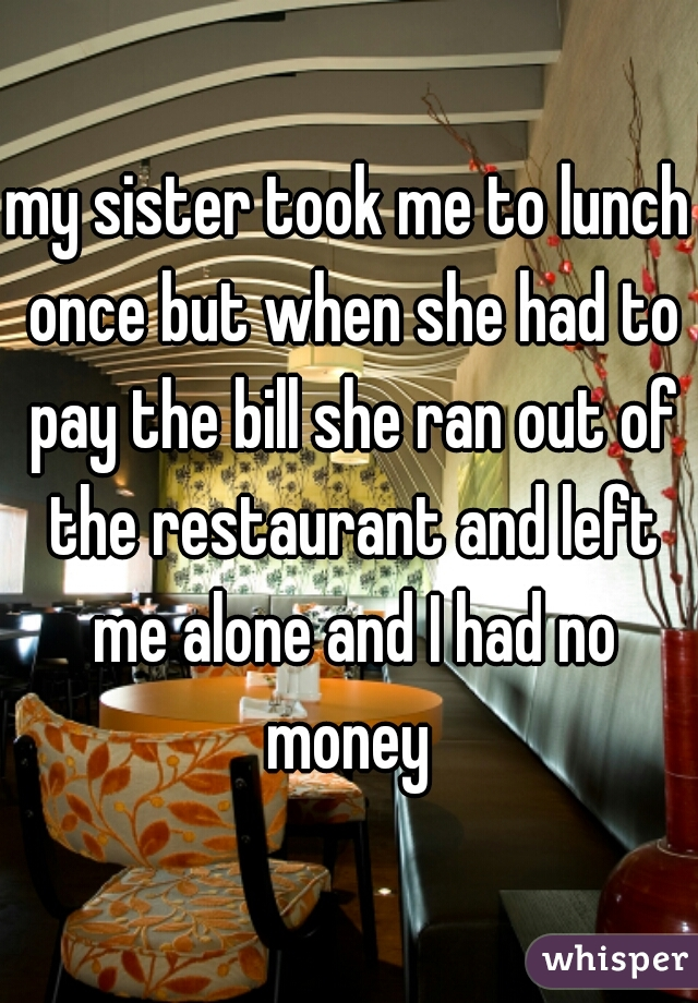 my sister took me to lunch once but when she had to pay the bill she ran out of the restaurant and left me alone and I had no money