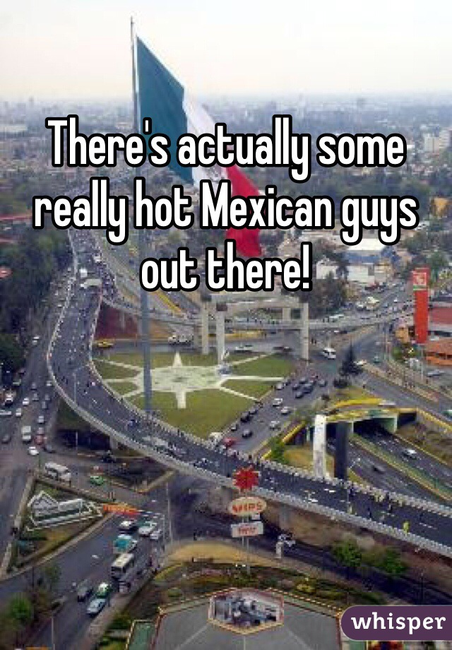There's actually some really hot Mexican guys out there!
