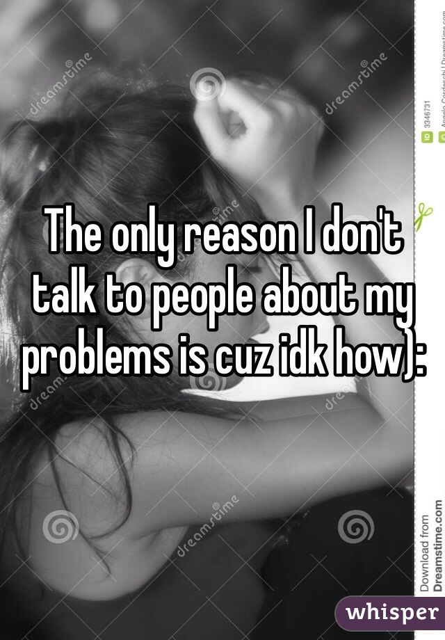 The only reason I don't talk to people about my problems is cuz idk how):