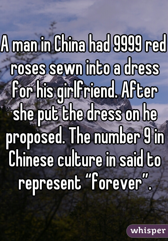 """A man in China had 9999 red roses sewn into a dress for his girlfriend. After she put the dress on he proposed. The number 9 in Chinese culture in said to represent """"forever""""."""