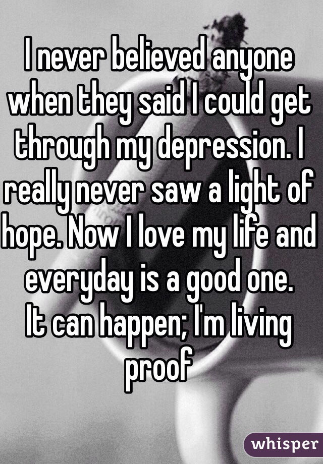 I never believed anyone when they said I could get through my depression. I really never saw a light of hope. Now I love my life and everyday is a good one. It can happen; I'm living proof