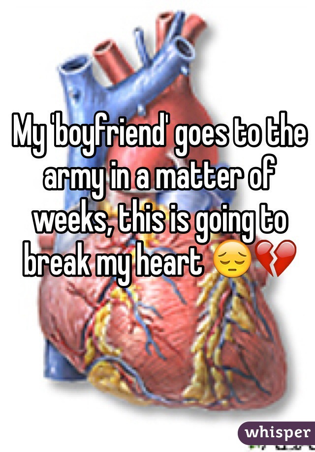 My 'boyfriend' goes to the army in a matter of weeks, this is going to break my heart 😔💔