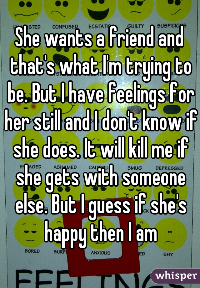 She wants a friend and that's what I'm trying to be. But I have feelings for her still and I don't know if she does. It will kill me if she gets with someone else. But I guess if she's happy then I am