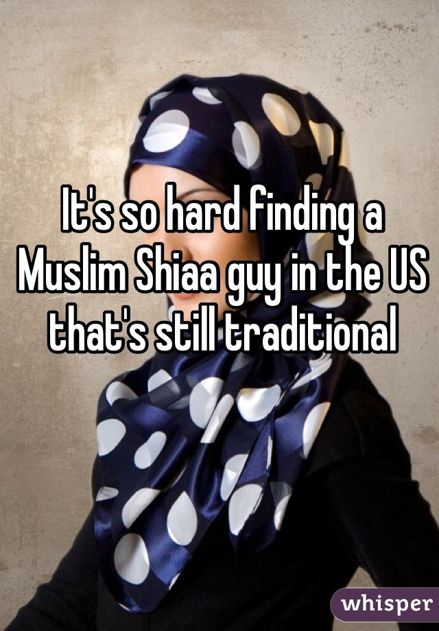 It's so hard finding a Muslim Shiaa guy in the US that's still traditional