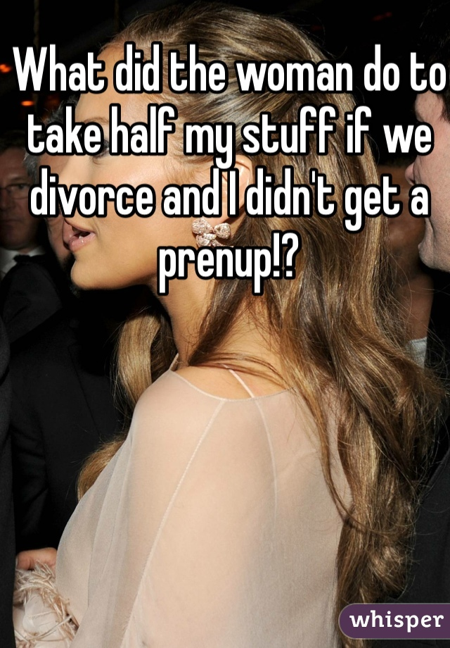 What did the woman do to take half my stuff if we divorce and I didn't get a prenup!?