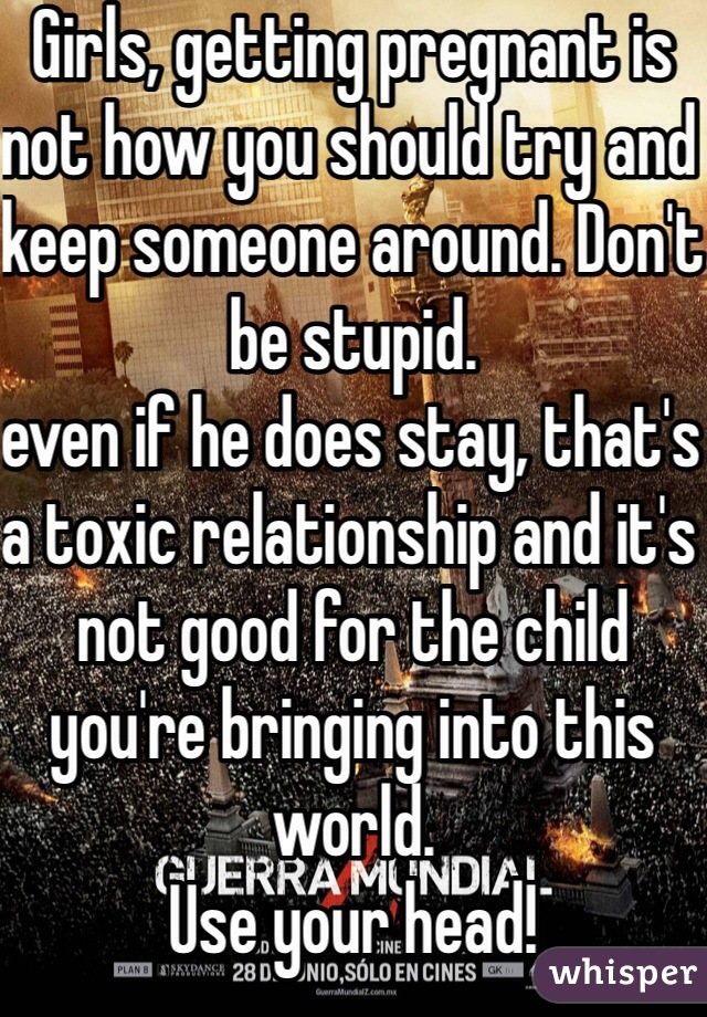 Girls, getting pregnant is not how you should try and keep someone around. Don't be stupid.  even if he does stay, that's a toxic relationship and it's not good for the child you're bringing into this world.  Use your head!
