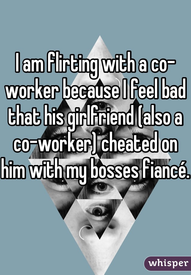 I am flirting with a co-worker because I feel bad that his girlfriend (also a co-worker) cheated on him with my bosses fiancé.