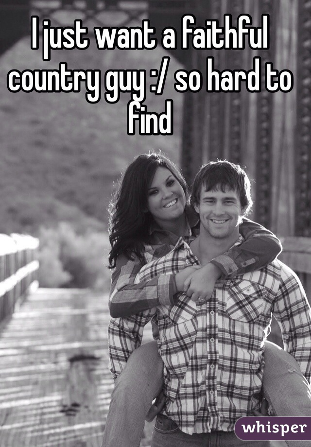 I just want a faithful country guy :/ so hard to find