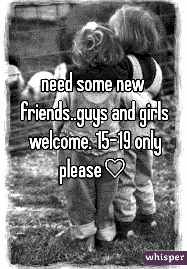 need some new friends..guys and girls welcome. 15-19 only please♡
