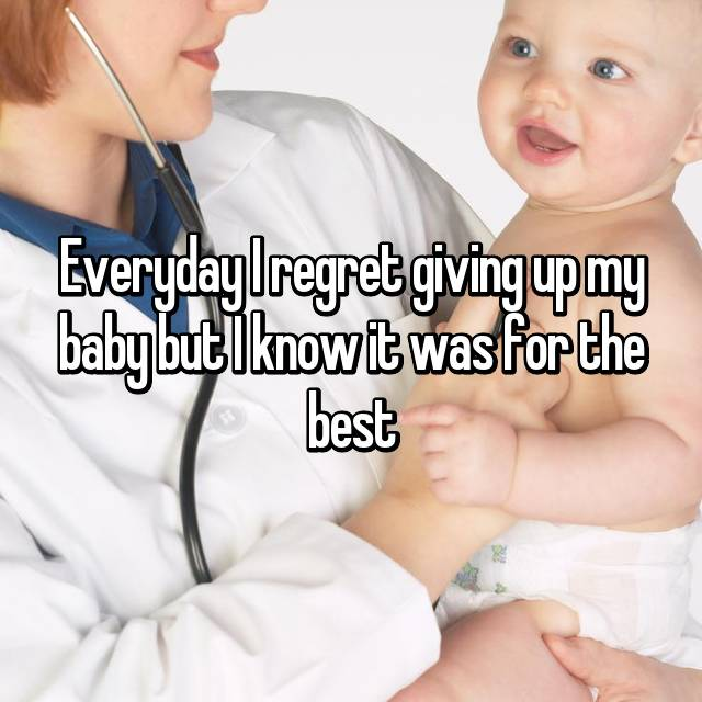 Everyday I regret giving up my baby but I know it was for the best