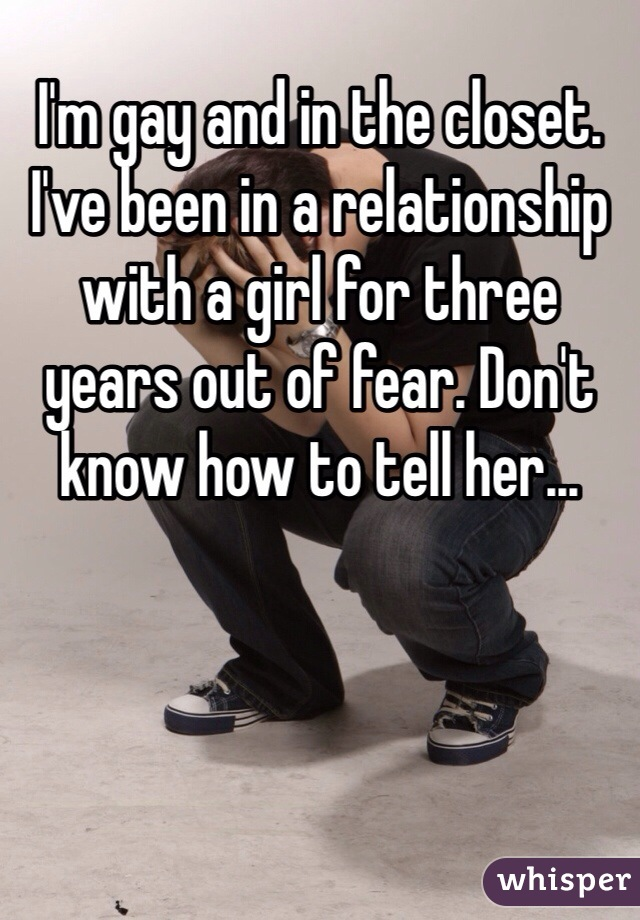 I'm gay and in the closet. I've been in a relationship with a girl for three years out of fear. Don't know how to tell her...