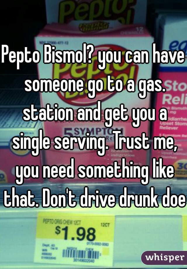 Take Me To The Closest Gas Station >> Pepto Bismol You Can Have Someone Go To A Gas Station And