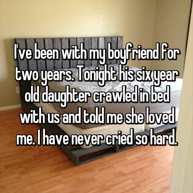 I've been with my boyfriend for two years. Tonight his six year old daughter crawled in bed with us and told me she loved me. I have never cried so hard.