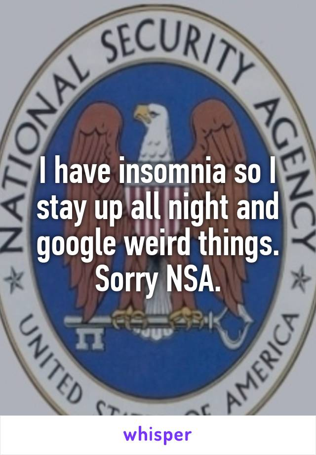 I have insomnia so I stay up all night and google weird things. Sorry NSA.
