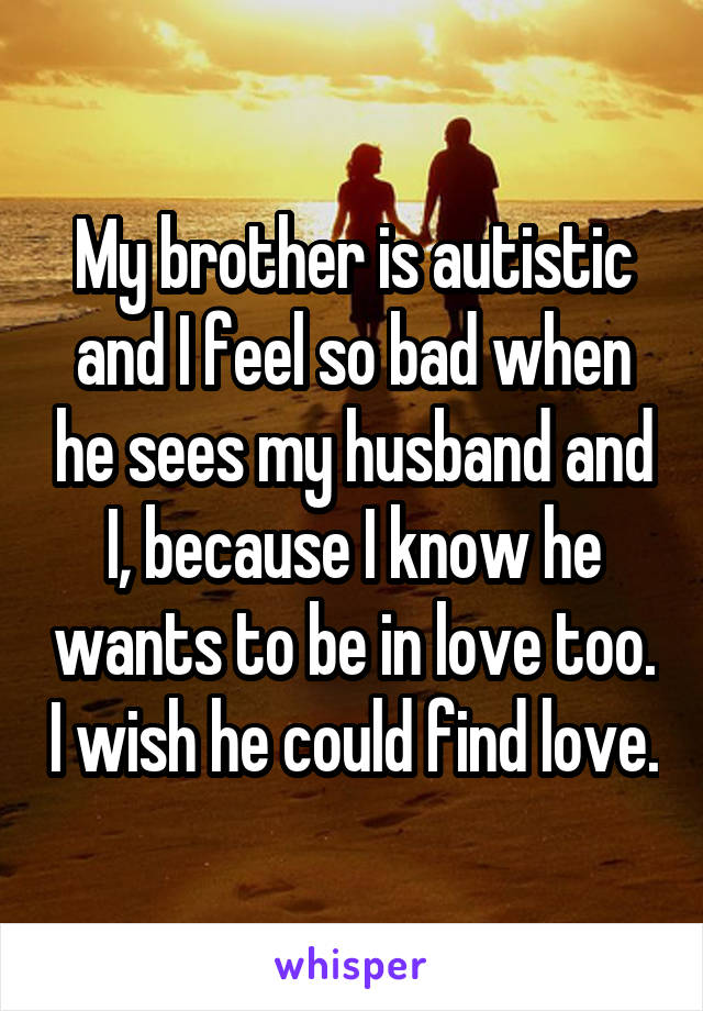 My brother is autistic and I feel so bad when he sees my husband and I, because I know he wants to be in love too. I wish he could find love.
