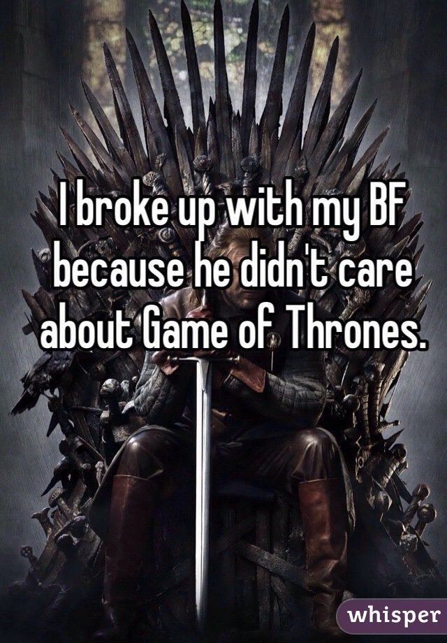 I broke up with my BF because he didn't care about Game of Thrones.