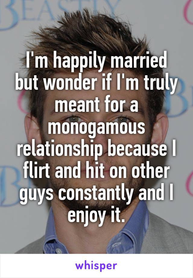 I'm happily married but wonder if I'm truly meant for a monogamous relationship because I flirt and hit on other guys constantly and I enjoy it.
