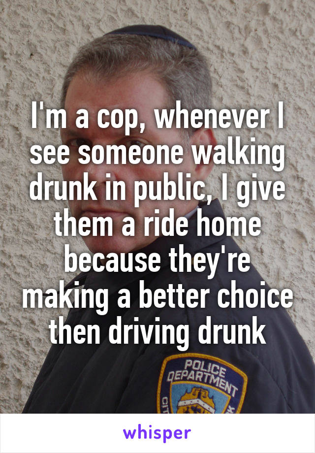 I'm a cop, whenever I see someone walking drunk in public, I give them a ride home because they're making a better choice then driving drunk