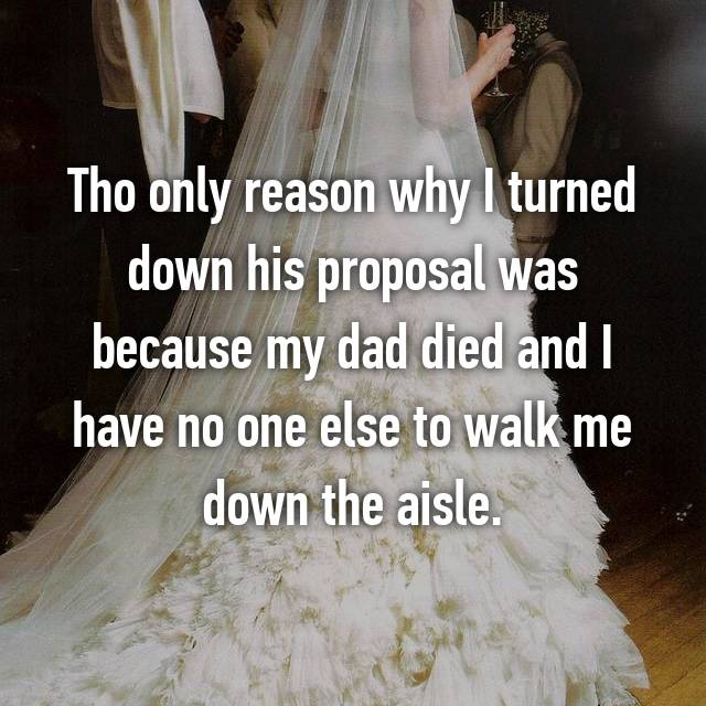 Tho only reason why I turned down his proposal was because my dad died and I have no one else to walk me down the aisle.