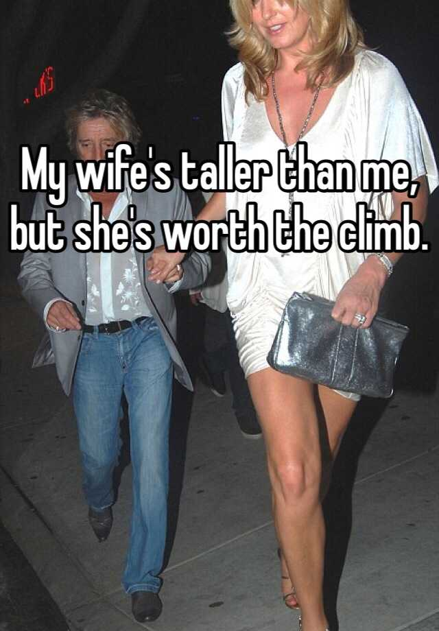 My wife's taller than me, but she's worth the climb
